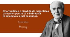 """Oportunitatea e pierdută de majoritatea oamenilor pentru că e imbrăcată în salopetă și arată ca munca."" Thomas Edison Optimism, Spirit, Inspirational Quotes, Wisdom, Movie Posters, Projects, Life Coach Quotes, Log Projects, Blue Prints"