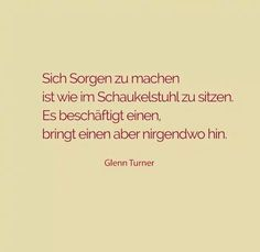Sich Sorgen zu machen ist wie im Schaukelstuhl zu sitzen. Es beschäftigt einen, bringt einen aber nirgendwo hin. -Glenn Turner