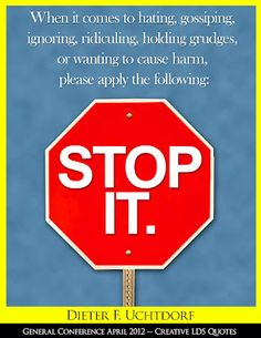 Daily Quote April 2, 2012 - When it comes to hating gossiping ignoring, ridiculing, holding grudges or wanting to cause harm, please apply the following: Stop it. -Dieter F. Uchtdorf