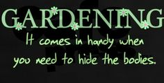 Gardening.  It comes in handy when you need to hide the bodies.