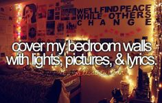 Cover my bedroom walls with lights, pictures, & lyrics.
