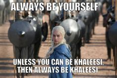 Always be yourself. Unless you can be Khaleesi, then always be Khaleesi.