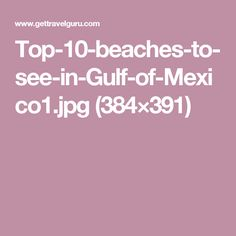 Top-10-beaches-to-see-in-Gulf-of-Mexico1.jpg (384×391)