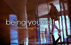 reasons to love being alive: being yourself.
