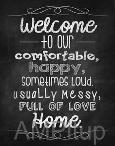 Christmas in July Sale - Chalkboard Welcome to our happy, comfortable, sometimes loud, usually messy, fully of love home Sign DIGITAL FILE Más Welcome Home Quotes, Home Quotes And Sayings, Mom Quotes, Wall Quotes, Family Quotes, Welcome Home Signs, Welcome Chalkboard, Chalkboard Art, Chalk Wall