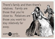 There's family and then there's relatives. Family are those that you're close to. Relatives are those you want to stay relatively far away. | eCards