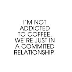 Coffee | コーヒー | Café | Caffè | кофе | Kaffe | Kō hī | Java | Caffeine | I'm not addicted to coffee. We're just in a committed relationship.
