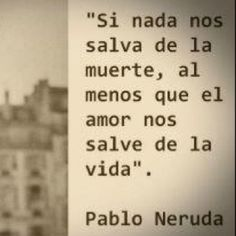 if nothing saves us from death, at least let love save our life...loosely translated. (i think)