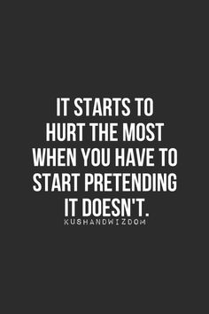 Kushandwizdom | It starts to hurt the most when you have to start pretending it doesn't.