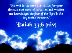 God... A sure foundation for our times... The enemy runs at the sound of your voice. Isaiah 33:2-6