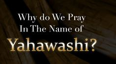 Why Do We Pray In The Name Of Yahawashi?