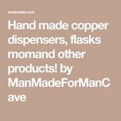 Hand made copper dispensers, flasks momand other products! by ManMadeForManCave