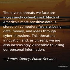 The diverse threats we face are increasingly cyber-based. Much of America's most sensitive data is stored on computers. We are losing data, money, and ideas through cyber intrusions. This threatens innovation and, as citizens, we are also increasingly vulnerable to losing our personal information. — James Comey, Public Servant America Quotes, Classified Information, Cyber Threat, Hard Questions, James Comey, Work Quotes, Vulnerability, Citizen, Computers