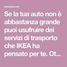Se la tua auto non è abbastanza grande puoi usufruire dei servizi di trasporto che IKEA ha pensato per te. Ottieni la stima del costo di trasporto per il tuo acquisto, inserendo alcune semplici informazioni.