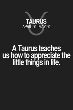 A Taurus teaches us how to appreciate the little things in life. Taurus | Taurus Quotes | Taurus Zodiac Signs