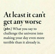 """At Least It Can't Get Any Worse, or, as Weezer would say, """"oh yes it can"""" Word Up, Word Of The Day, Funny Definition, Funny Quotes, Funny Memes, Funny As Hell, Verse, Twisted Humor, Funny Cards"""