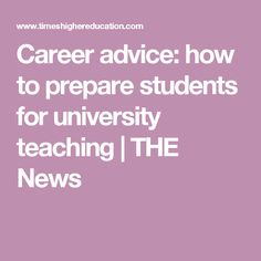 Career advice: how to prepare students for university teaching   THE News