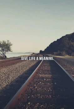 Give life a meaning!