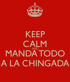 KEEP CALM AND MANDA TODO A LA CHINGADA - KEEP CALM AND CARRY ON Image Generator - brought to you by the Ministry of Information