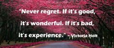 """""""Never regret. If it's good, it's wonderful. If it's bad, it's experience. ~Victoria Holt"""""""