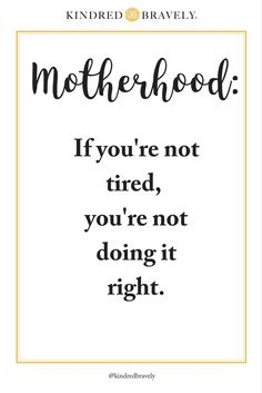 "Kindred Bravely shares motherhood quotes. ""Motherhood: If you're not tired, you're not doing it right"". I know I am always exhausted from late night feedings with a newborn and a toddler who likes to nap strike during the day."