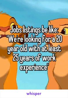 "Jobs listings be like: ""We're looking for a 20 year old with at least 25 years…"