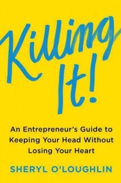 Killing It: An Entrepreneur's Guide to Keeping Your Head Without Losing Your Heart by Sheryl O'Loughlin
