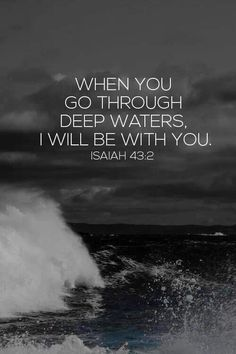 When you go through deep waters, I will be with you. Isaiah 43:2