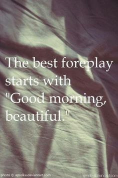 "The best foreplay  starts with ""Good Morning, beautiful."""