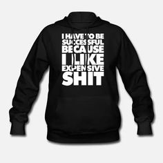 I have to be successful I Like expensive things Sarcastic Quotes, Product Offering, Hoodies, Sweatshirts, Custom Clothes, Like Me, Classic Style, Success, Pullover