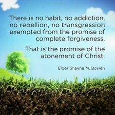 """There is no habit, no addiction, no rebellion, no transgression exempted from the promise of complete forgiveness. That is the promise of the atonement of Christ."" -Shayne Brown, #quote, quotes, quote about forgiveness, christian quote"