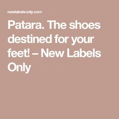 Patara. The shoes destined for your feet! – New Labels Only