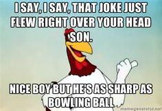 Foghorn leghorn say - I say, I say, that joke just flew right over your head son. Nice boy but he's as sharp as bowling ball Looney Tunes Funny, Looney Tunes Cartoons, Old Cartoons, Funny Cartoons, Looney Tunes Characters, Classic Cartoon Characters, Favorite Cartoon Character, Classic Cartoons, Disney Characters