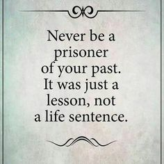 Never be a prisoner of your past. It was a just a lesson not a life sentence.