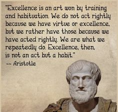 """""""Excellence is an art won by training and habituation.We do not act rightly because we have virtue or excellence,but rather have those because we have acted righty.We are what we repeatedly do.Excellence,then,is not an act but a habit.~Aristotle"""