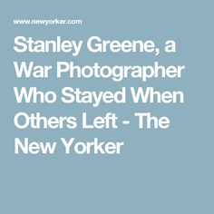 Stanley Greene, a War Photographer Who Stayed When Others Left - The New Yorker