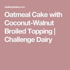 Oatmeal Cake with Coconut-Walnut Broiled Topping | Challenge Dairy
