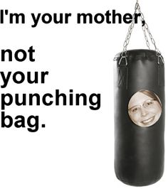 Even better: I'm your mother... I will NOT make you my emotional punching bag