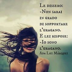 """They said you may not be able to withstand the hurricane, and she replied """"I am the hurricane"""" Verona, Italian Quotes, Take Me Up, New Chapter, World Cultures, Great Quotes, Good To Know, Positive Vibes, Things To Think About"""
