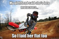 My girlfriend said she's into motocross... So I laid her flat too ...