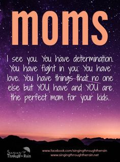 Moms: I see you. You have determination. You have fight in you. You have love. You have things that no one else but YOU have and YOU are the perfect mom for your kids. Don't give up. Whatever your day brings, whatever your life is, don't give up. Continue fighting. Continue choosing love.