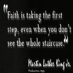Faith is taking the first step, even when you don't see the whole staircase.