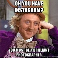 I have to say that I think this with about 90% of the Instagram pictures I see.
