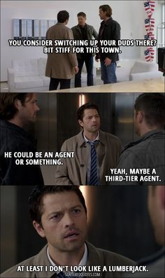 Quote from Supernatural 12x07 │  Dean Winchester: You consider switching up your duds there? Bit stiff for this town. Sam Winchester: He could be an agent or something. Dean Winchester: Yeah, maybe a third-tier agent. Castiel: At least I don't look like a lumberjack.