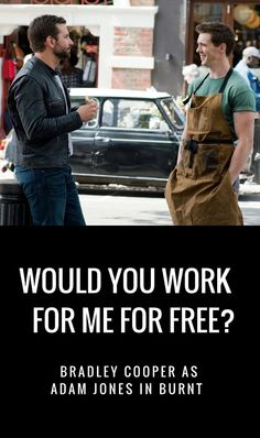 Would you work for freee for Bradley Cooper?  Burnt starring Bradley Cooper, in theaters October 30th