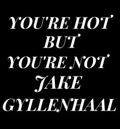 you're hot but you're not jake gyllenhaal