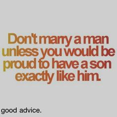 """Don't marry a man unless you would be proud to have a son exactly like him."""