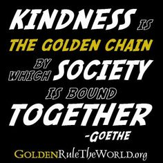 """""""Kindness is the golden chain by which society is bound together."""" -Goethe"""