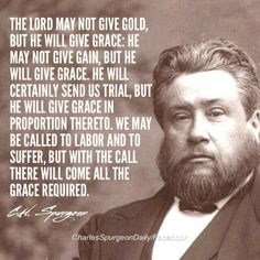 Spurgeon: He will give grace. Biblical Quotes, Religious Quotes, Bible Verses Quotes, Faith Quotes, Scriptures, Encouragement Quotes For Men, Charles Spurgeon Quotes, Christian Apologetics, Soli Deo Gloria