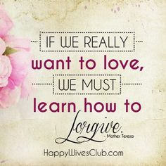 """If we really want to love, we must learn how to forgive."" -Mother Teresa"